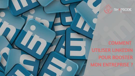 Comment utiliser LinkedIn pour booster mon entreprise ?